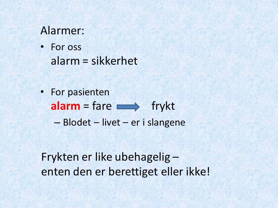 Alarmer: For oss alarm = sikkerhet For pasienten alarm = fare frykt – Blodet – livet – er i slangene Frykten er like ubehagelig – enten den er beretti