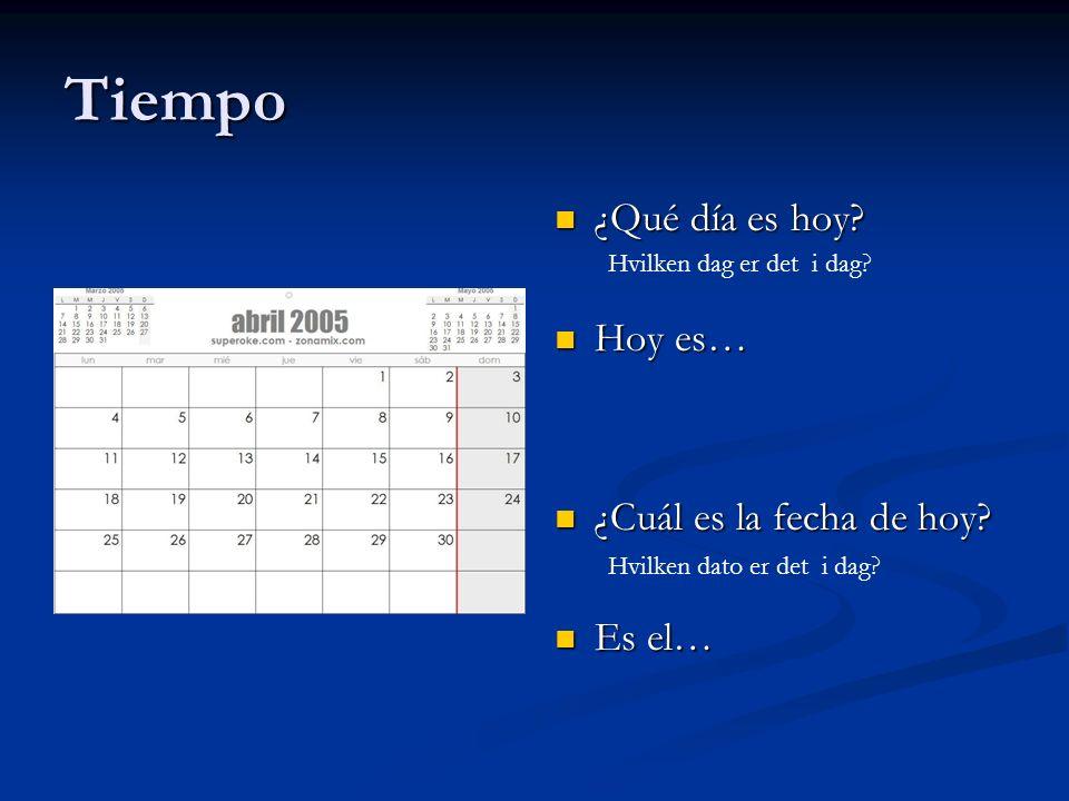 Tiempo ¿Qué día es hoy? Hoy es… ¿Cuál es la fecha de hoy? Es el… Hvilken dag er det i dag? Hvilken dato er det i dag?