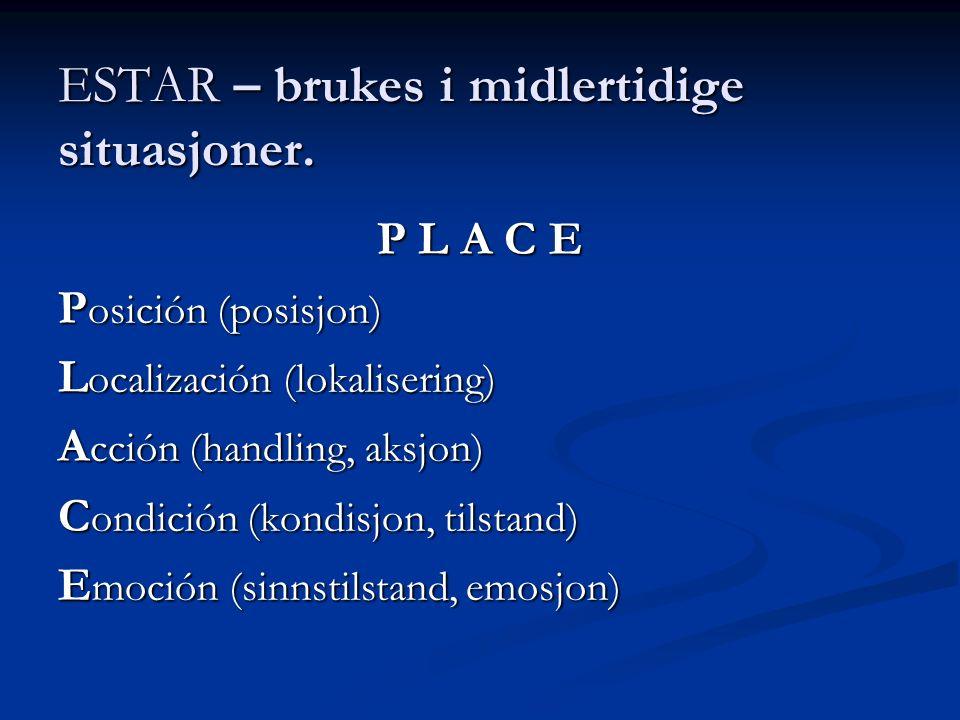 ESTAR – brukes i midlertidige situasjoner. P L A C E P osición (posisjon) L ocalización (lokalisering) A cción (handling, aksjon) C ondición (kondisjo