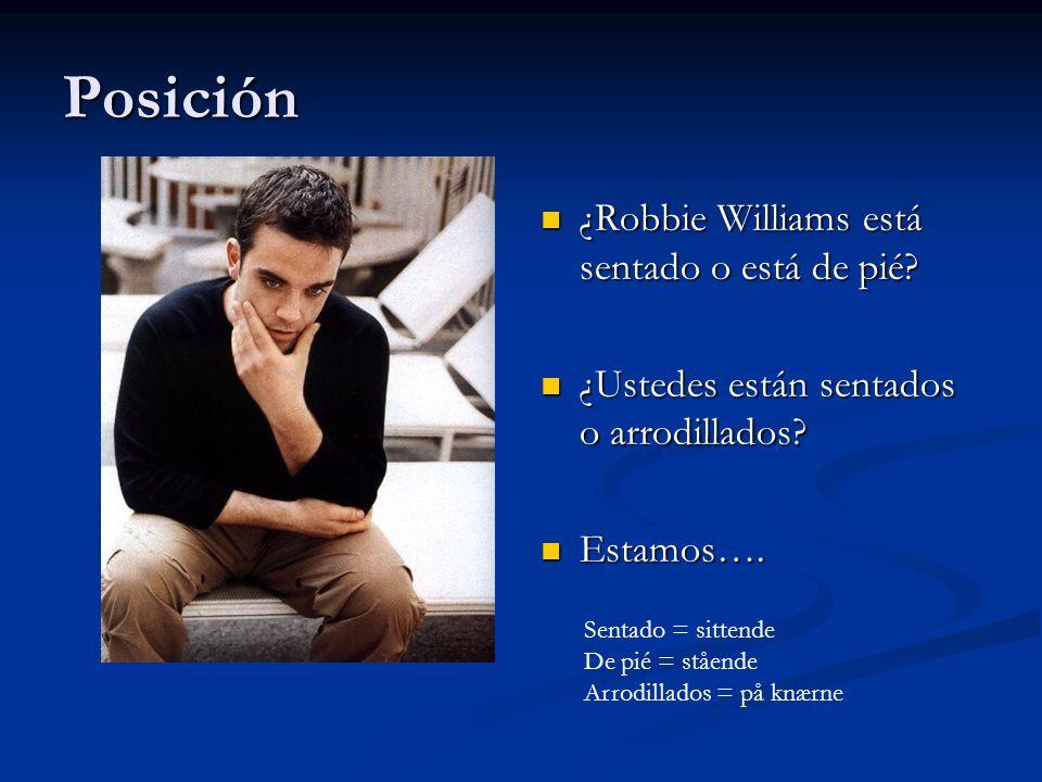 Posición ¿Robbie Williams está sentado o está de pié? ¿Ustedes están sentados o arrodillados? Estamos…. Sentado = sittende De pié = stående Arrodillad