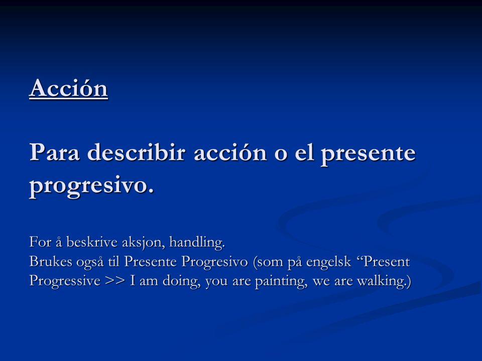 Acción Para describir acción o el presente progresivo. For å beskrive aksjon, handling. Brukes også til Presente Progresivo (som på engelsk Present Pr