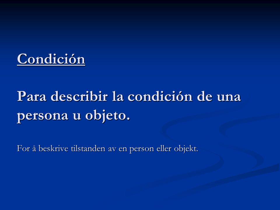 Condición Para describir la condición de una persona u objeto. For å beskrive tilstanden av en person eller objekt.
