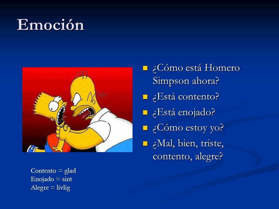 Emoción ¿Cómo está Homero Simpson ahora? ¿Está contento? ¿Está enojado? ¿Cómo estoy yo? ¿Mal, bien, triste, contento, alegre? Contento = glad Enojado