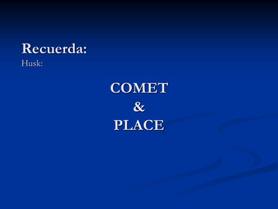 COMET & PLACE Recuerda:Husk: