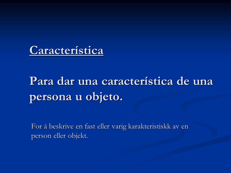 Característica Para dar una característica de una persona u objeto. For å beskrive en fast eller varig karakteristiskk av en person eller objekt.
