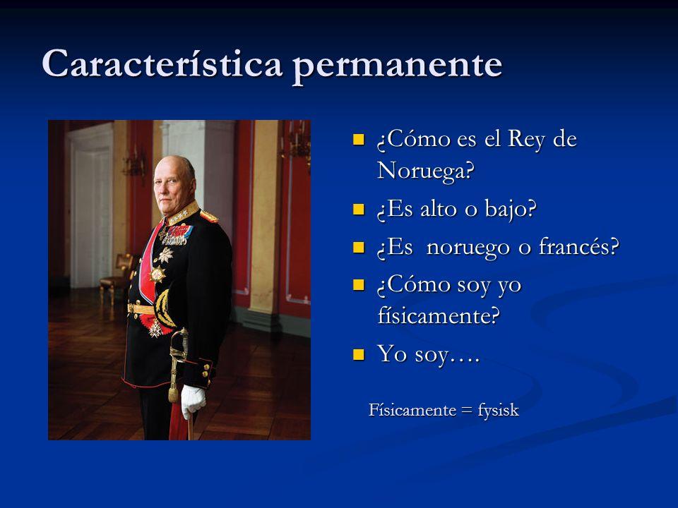Característica permanente ¿Cómo es el Rey de Noruega? ¿Es alto o bajo? ¿Es noruego o francés? ¿Cómo soy yo físicamente? Yo soy…. Físicamente = fysisk