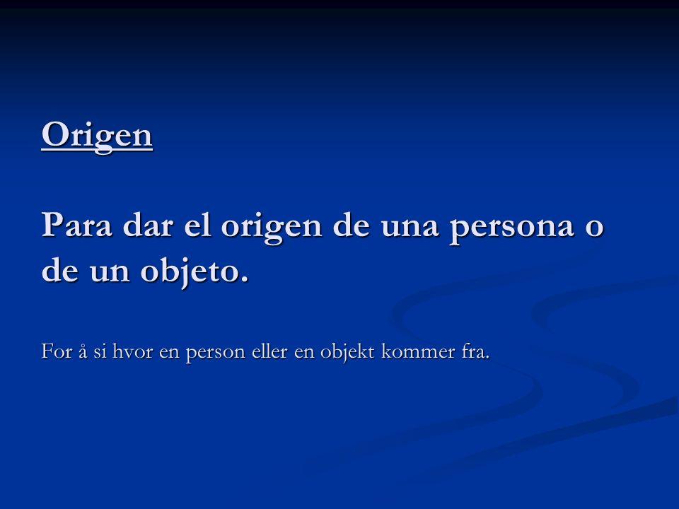 Origen Para dar el origen de una persona o de un objeto. For å si hvor en person eller en objekt kommer fra.