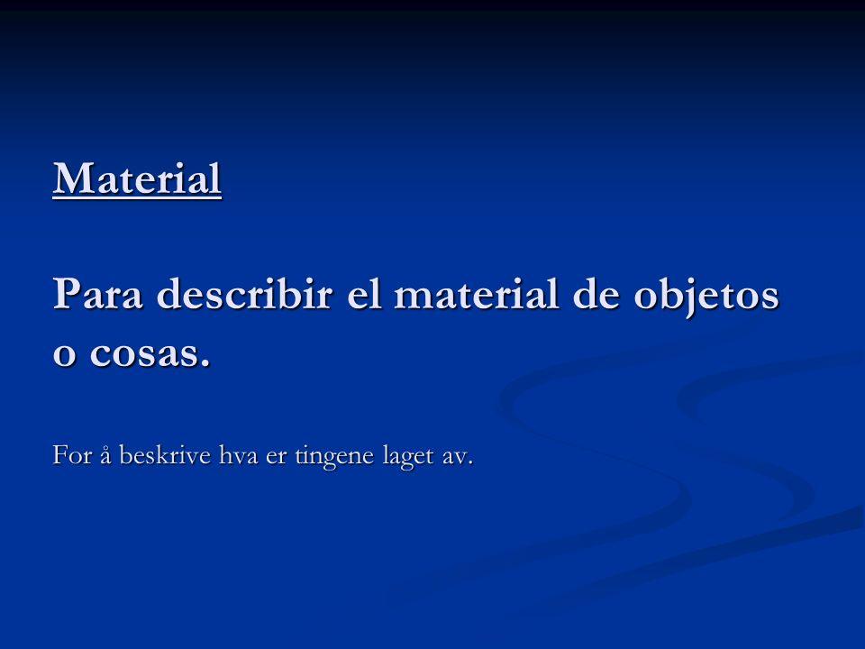 Material Para describir el material de objetos o cosas. For å beskrive hva er tingene laget av.