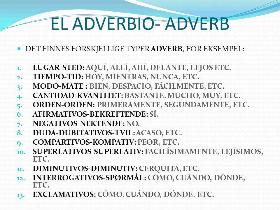 EL ADVERBIO- ADVERB DET FINNES FORSKJELLIGE TYPER ADVERB, FOR EKSEMPEL: 1. LUGAR-STED: AQUÍ, ALLÍ, AHÍ, DELANTE, LEJOS ETC. 2. TIEMPO-TID: HOY, MIENTR