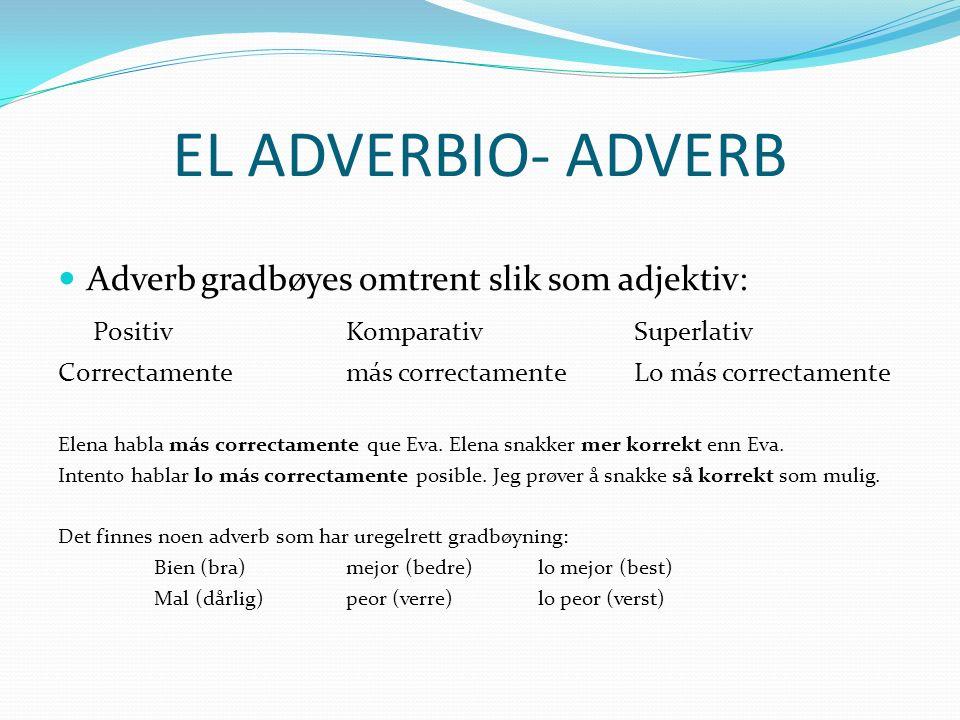 EL ADVERBIO- ADVERB Adverb gradbøyes omtrent slik som adjektiv: PositivKomparativSuperlativ Correctamente más correctamente Lo más correctamente Elena