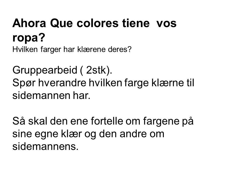 Ahora Que colores tiene vos ropa? Hvilken farger har klærene deres? Gruppearbeid ( 2stk). Spør hverandre hvilken farge klærne til sidemannen har. Så s