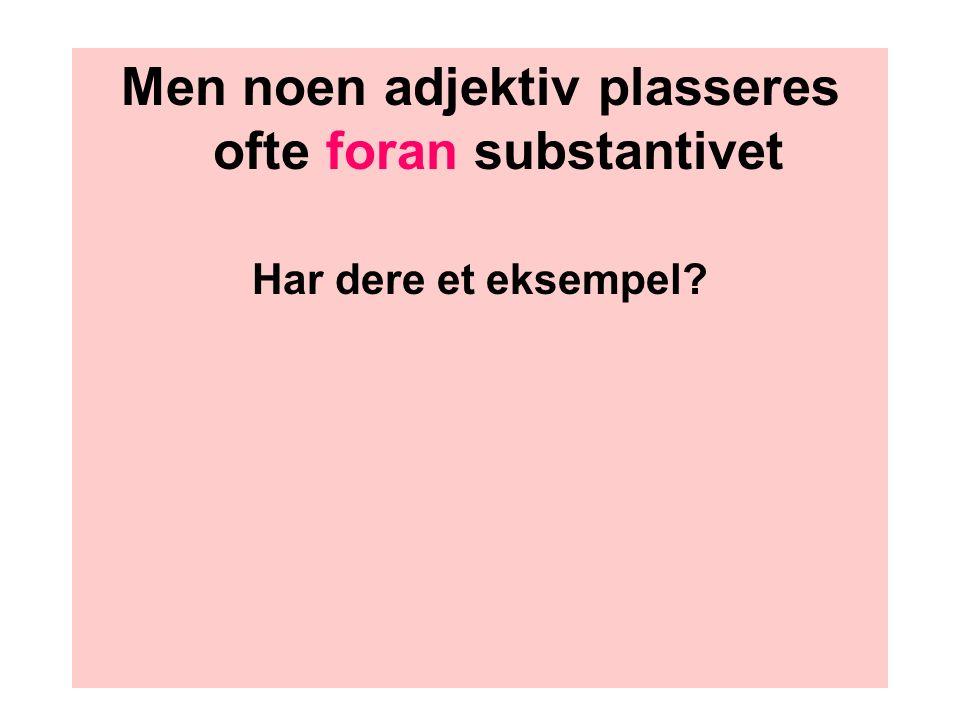 Men noen adjektiv plasseres foran. Men noen adjektiv plasseres ofte foran substantivet Har dere et eksempel?