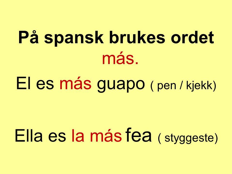 På spansk brukes ordet más. El es más guapo ( pen / kjekk) Ella es la más fea ( styggeste)