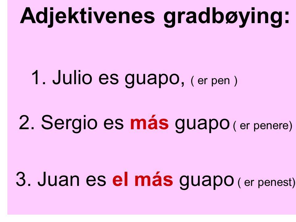 Adjektivenes gradbøying: 1. Julio es guapo, ( er pen ) 2. Sergio es más guapo ( er penere) 3. Juan es el más guapo ( er penest)