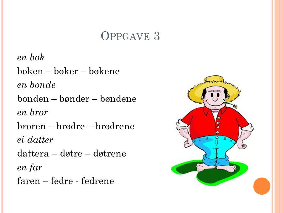 O PPGAVE 3 en bok boken – bøker – bøkene en bonde bonden – bønder – bøndene en bror broren – brødre – brødrene ei datter dattera – døtre – døtrene en far faren – fedre - fedrene