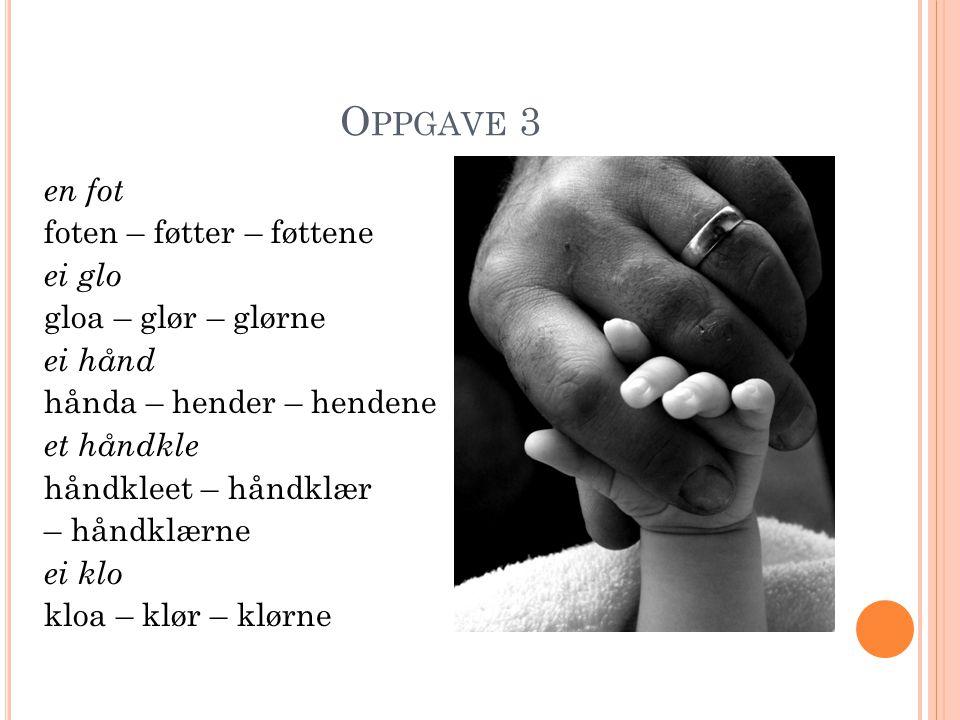 O PPGAVE 3 en fot foten – føtter – føttene ei glo gloa – glør – glørne ei hånd hånda – hender – hendene et håndkle håndkleet – håndklær – håndklærne ei klo kloa – klør – klørne
