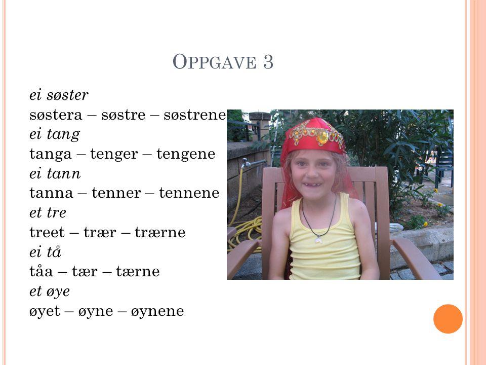 O PPGAVE 3 ei søster søstera – søstre – søstrene ei tang tanga – tenger – tengene ei tann tanna – tenner – tennene et tre treet – trær – trærne ei tå
