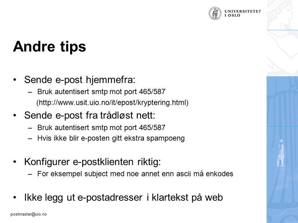 postmaster@uio.no Andre tips Sende e-post hjemmefra: –Bruk autentisert smtp mot port 465/587 (http://www.usit.uio.no/it/epost/kryptering.html) Sende e-post fra trådløst nett: –Bruk autentisert smtp mot port 465/587 –Hvis ikke blir e-posten gitt ekstra spampoeng Konfigurer e-postklienten riktig: –For eksempel subject med noe annet enn ascii må enkodes Ikke legg ut e-postadresser i klartekst på web