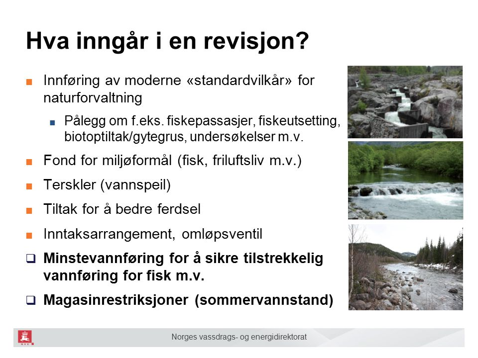 Norges vassdrags- og energidirektorat Hva inngår i en revisjon? ■ Innføring av moderne «standardvilkår» for naturforvaltning ■ Pålegg om f.eks. fiskep