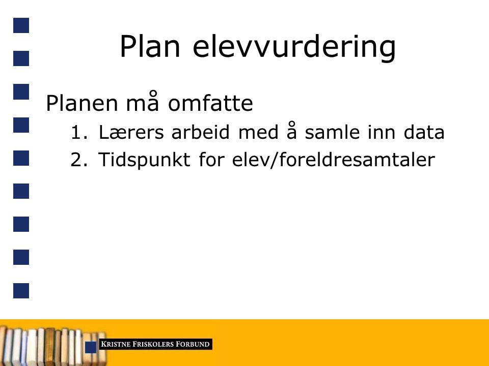Plan elevvurdering Planen må omfatte 1.Lærers arbeid med å samle inn data 2.Tidspunkt for elev/foreldresamtaler