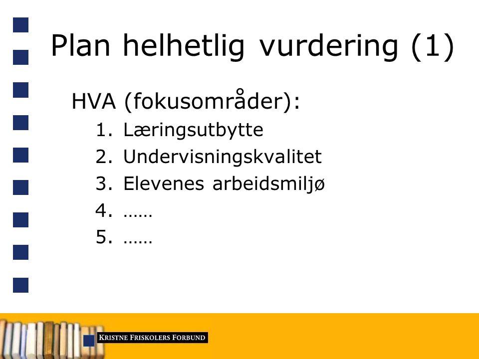 Plan helhetlig vurdering (1) HVA (fokusområder): 1.Læringsutbytte 2.Undervisningskvalitet 3.Elevenes arbeidsmiljø 4.…… 5.……