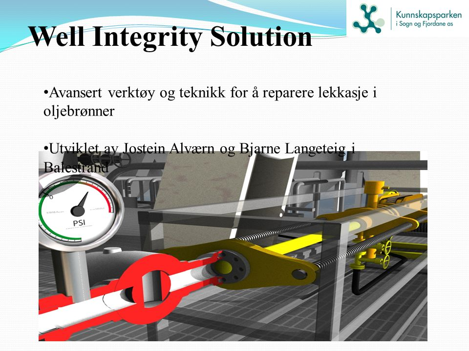 Well Integrity Solution Avansert verktøy og teknikk for å reparere lekkasje i oljebrønner Utviklet av Jostein Alværn og Bjarne Langeteig i Balestrand