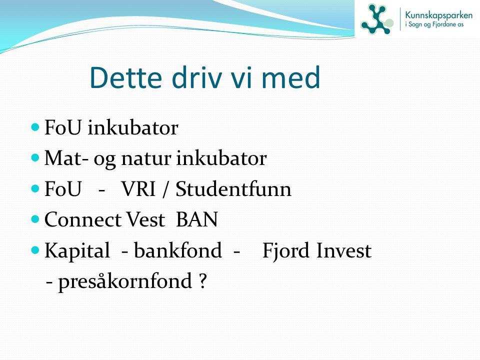 Dette driv vi med FoU inkubator Mat- og natur inkubator FoU - VRI / Studentfunn Connect Vest BAN Kapital - bankfond - Fjord Invest - presåkornfond ?