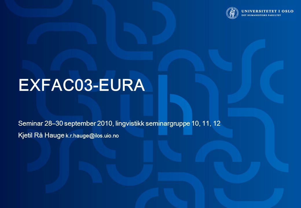 EXFAC03-EURA Seminar 28–30 september 2010, lingvistikk seminargruppe 10, 11, 12 Kjetil Rå Hauge k.r.hauge@ilos.uio.no