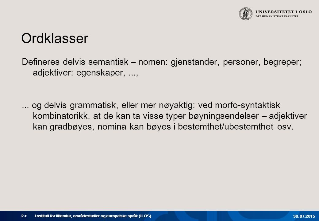 2 > Ordklasser Defineres delvis semantisk – nomen: gjenstander, personer, begreper; adjektiver: egenskaper,...,... og delvis grammatisk, eller mer nøy