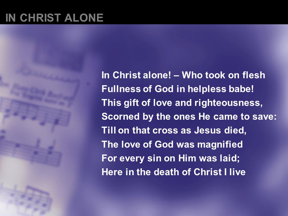 In Christ alone. – Who took on flesh Fullness of God in helpless babe.