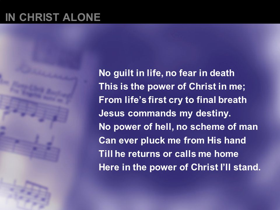 No guilt in life, no fear in death This is the power of Christ in me; From life's first cry to final breath Jesus commands my destiny.