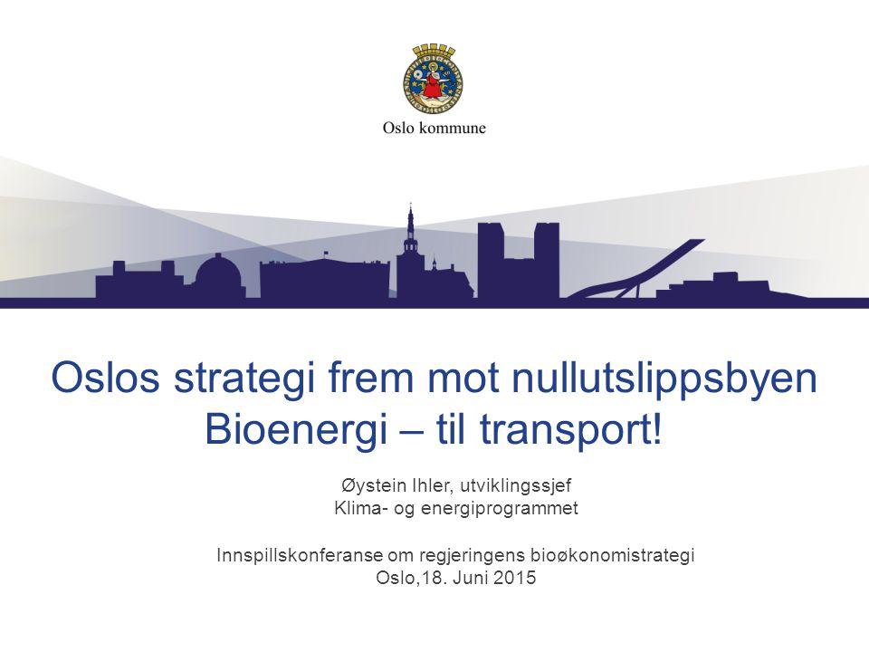 Oslos strategi frem mot nullutslippsbyen Bioenergi – til transport! Øystein Ihler, utviklingssjef Klima- og energiprogrammet Innspillskonferanse om re