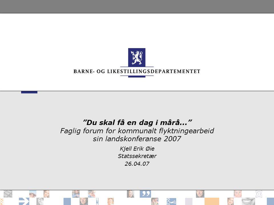 """""""Du skal få en dag i mårå..."""" Faglig forum for kommunalt flyktningearbeid sin landskonferanse 2007 Kjell Erik Øie Statssekretær 26.04.07"""