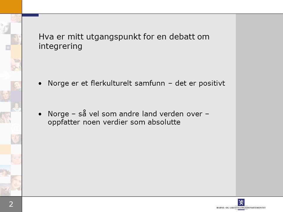 2 Hva er mitt utgangspunkt for en debatt om integrering Norge er et flerkulturelt samfunn – det er positivt Norge – så vel som andre land verden over