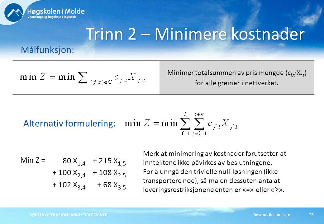 BØK710 OPERASJONSANALYTISKE EMNER23 Trinn 2 – Minimere kostnader Målfunksjon: Minimer totalsummen av pris∙mengde (c f,t ∙X f,t ) for alle greiner i ne