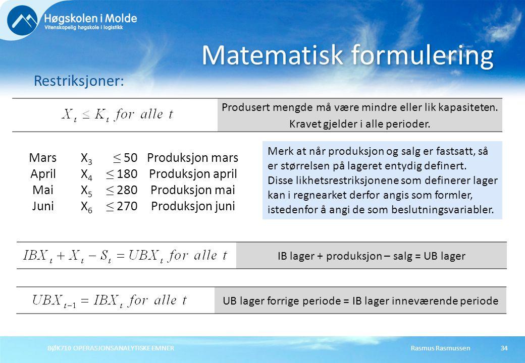 BØK710 OPERASJONSANALYTISKE EMNER34 Matematisk formulering Restriksjoner: Produsert mengde må være mindre eller lik kapasiteten. Kravet gjelder i alle