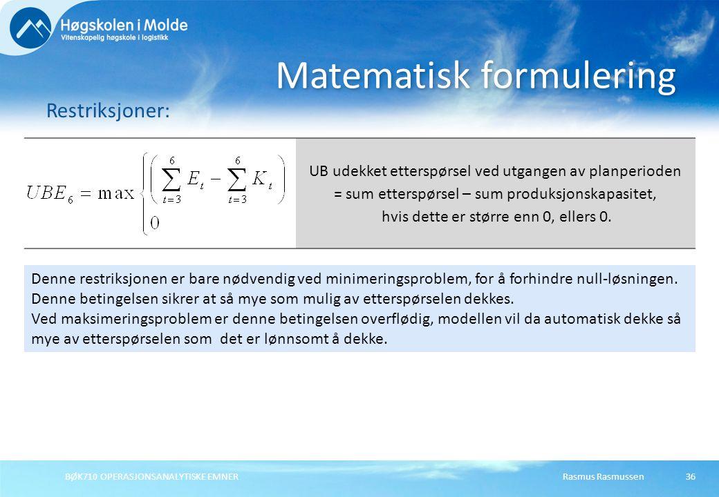 BØK710 OPERASJONSANALYTISKE EMNER36 Matematisk formulering Restriksjoner: Rasmus Rasmussen UB udekket etterspørsel ved utgangen av planperioden = sum