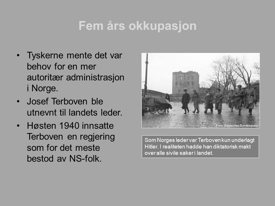 Fem års okkupasjon Tyskerne mente det var behov for en mer autoritær administrasjon i Norge. Josef Terboven ble utnevnt til landets leder. Høsten 1940