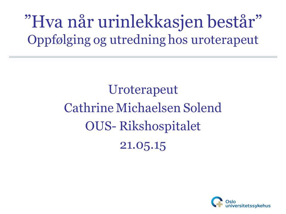 """""""Hva når urinlekkasjen består"""" Oppfølging og utredning hos uroterapeut Uroterapeut Cathrine Michaelsen Solend OUS- Rikshospitalet 21.05.15"""