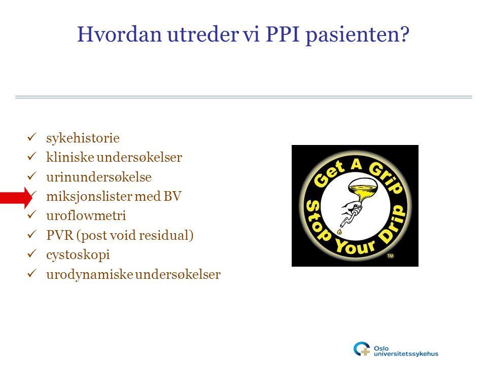 Hvordan utreder vi PPI pasienten? sykehistorie kliniske undersøkelser urinundersøkelse miksjonslister med BV uroflowmetri PVR (post void residual) cys