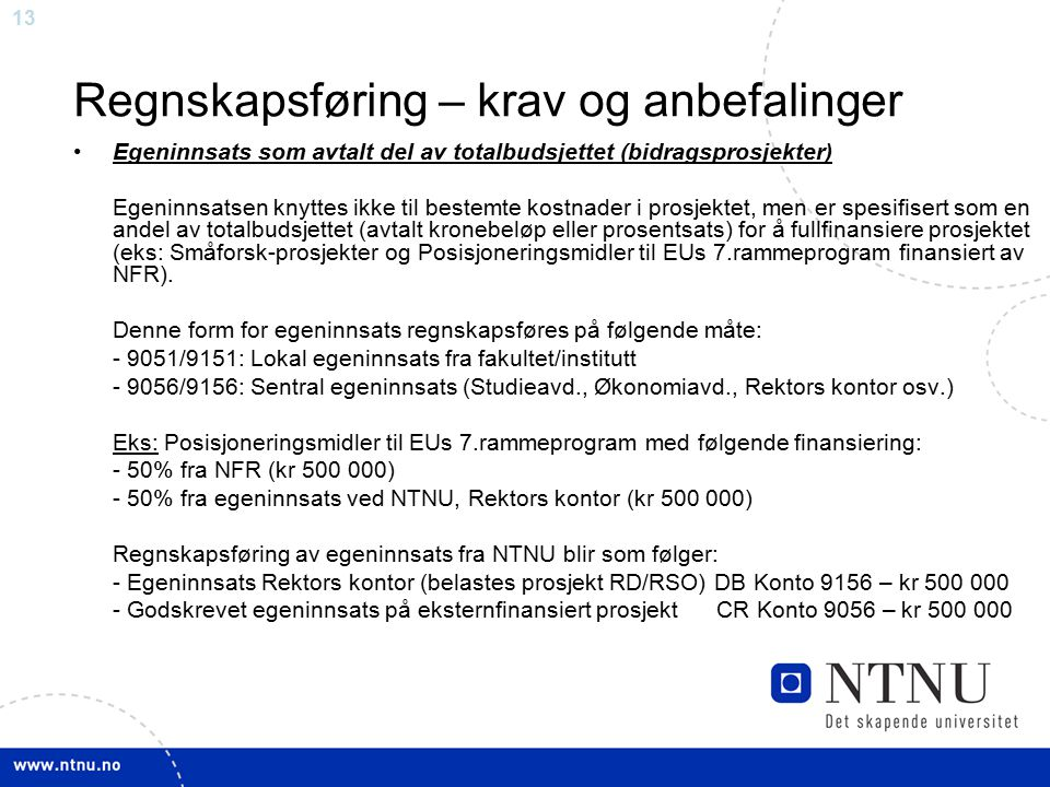 13 Regnskapsføring – krav og anbefalinger Egeninnsats som avtalt del av totalbudsjettet (bidragsprosjekter) Egeninnsatsen knyttes ikke til bestemte kostnader i prosjektet, men er spesifisert som en andel av totalbudsjettet (avtalt kronebeløp eller prosentsats) for å fullfinansiere prosjektet (eks: Småforsk-prosjekter og Posisjoneringsmidler til EUs 7.rammeprogram finansiert av NFR).