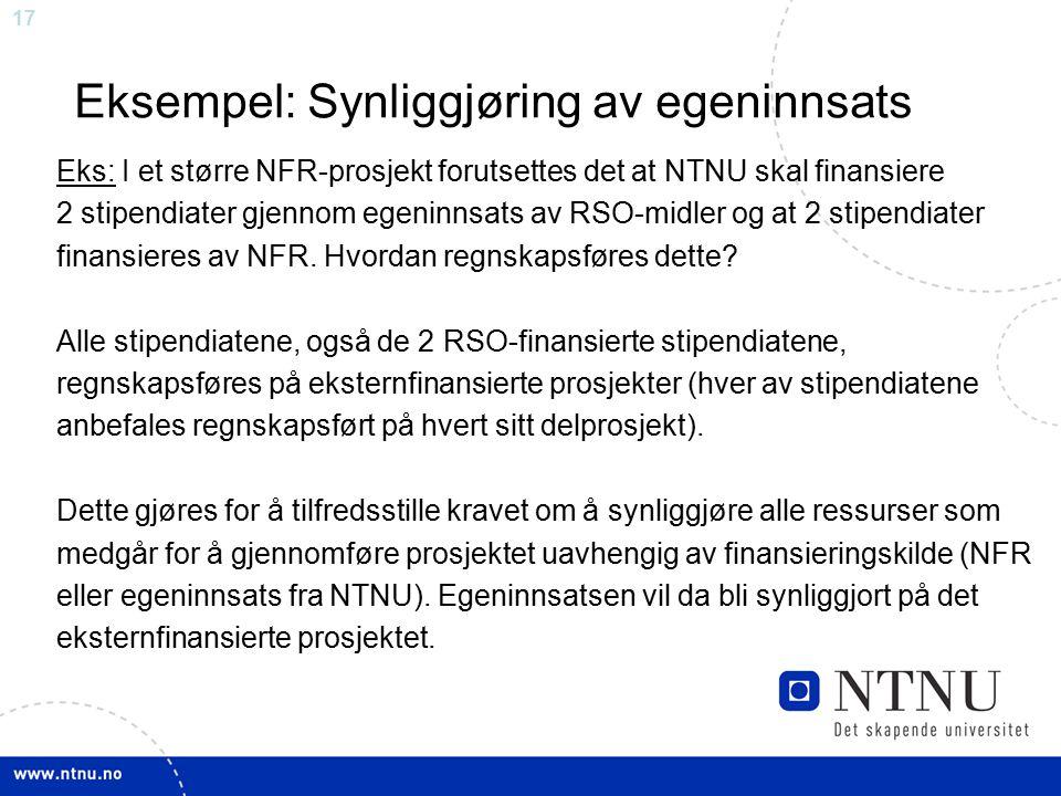 17 Eksempel: Synliggjøring av egeninnsats Eks: I et større NFR-prosjekt forutsettes det at NTNU skal finansiere 2 stipendiater gjennom egeninnsats av RSO-midler og at 2 stipendiater finansieres av NFR.