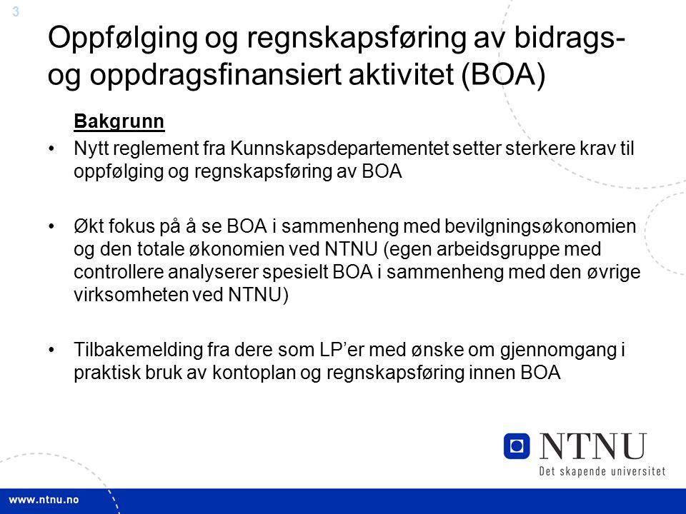33 Oppfølging og regnskapsføring av bidrags- og oppdragsfinansiert aktivitet (BOA) Bakgrunn Nytt reglement fra Kunnskapsdepartementet setter sterkere krav til oppfølging og regnskapsføring av BOA Økt fokus på å se BOA i sammenheng med bevilgningsøkonomien og den totale økonomien ved NTNU (egen arbeidsgruppe med controllere analyserer spesielt BOA i sammenheng med den øvrige virksomheten ved NTNU) Tilbakemelding fra dere som LP'er med ønske om gjennomgang i praktisk bruk av kontoplan og regnskapsføring innen BOA