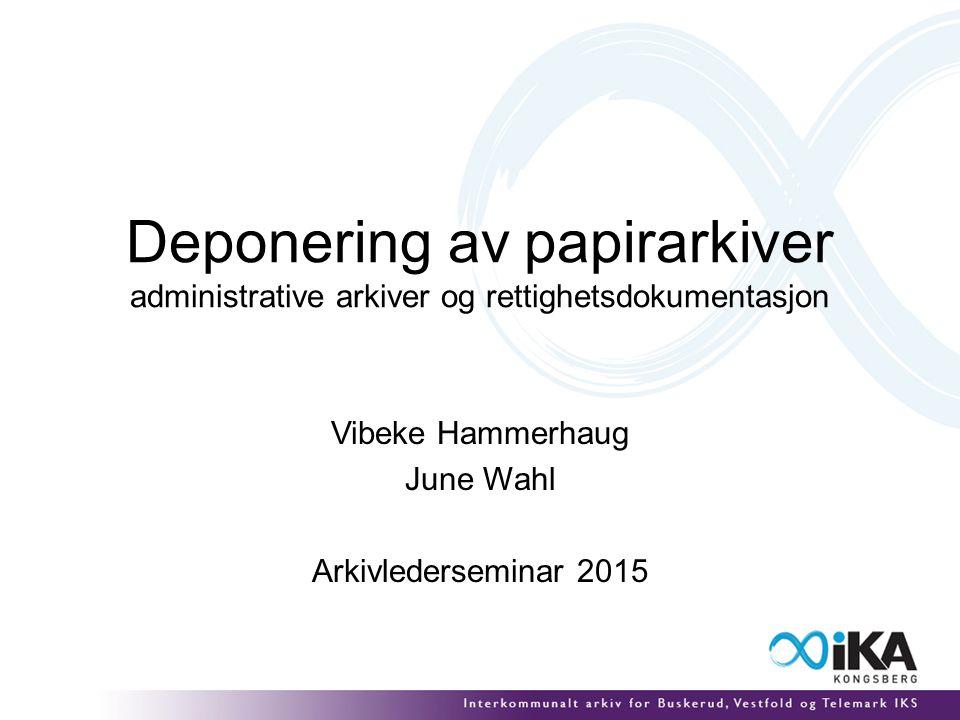 Deponering av papirarkiver administrative arkiver og rettighetsdokumentasjon Vibeke Hammerhaug June Wahl Arkivlederseminar 2015