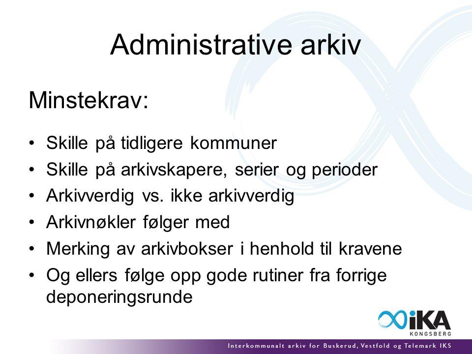Administrative arkiv Minstekrav: Skille på tidligere kommuner Skille på arkivskapere, serier og perioder Arkivverdig vs.