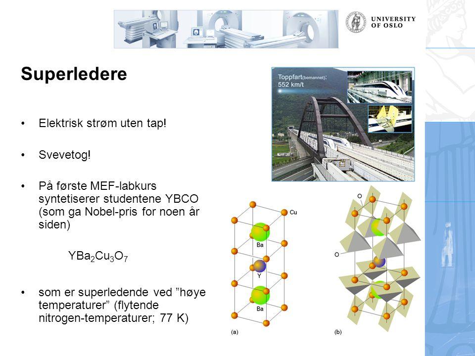 Superledere Elektrisk strøm uten tap! Svevetog! På første MEF-labkurs syntetiserer studentene YBCO (som ga Nobel-pris for noen år siden) YBa 2 Cu 3 O