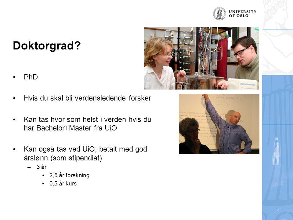 Doktorgrad? PhD Hvis du skal bli verdensledende forsker Kan tas hvor som helst i verden hvis du har Bachelor+Master fra UiO Kan også tas ved UiO; beta