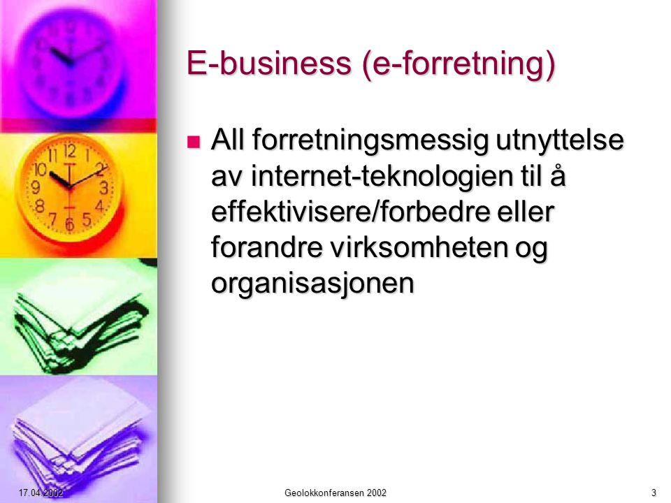 17.04.2002Geolokkonferansen 20023 E-business (e-forretning) All forretningsmessig utnyttelse av internet-teknologien til å effektivisere/forbedre eller forandre virksomheten og organisasjonen All forretningsmessig utnyttelse av internet-teknologien til å effektivisere/forbedre eller forandre virksomheten og organisasjonen