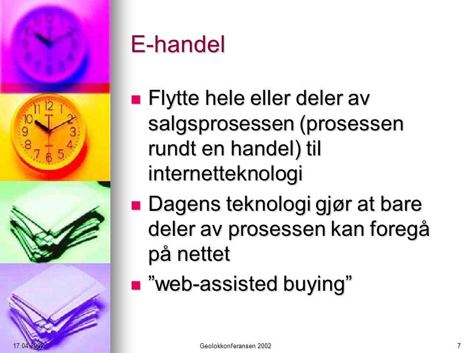 17.04.2002Geolokkonferansen 20027 E-handel Flytte hele eller deler av salgsprosessen (prosessen rundt en handel) til internetteknologi Flytte hele eller deler av salgsprosessen (prosessen rundt en handel) til internetteknologi Dagens teknologi gjør at bare deler av prosessen kan foregå på nettet Dagens teknologi gjør at bare deler av prosessen kan foregå på nettet web-assisted buying web-assisted buying