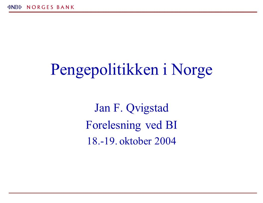 Pengepolitikken i Norge Jan F. Qvigstad Forelesning ved BI 18.-19. oktober 2004